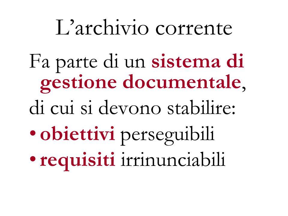 L'archivio corrente Fa parte di un sistema di gestione documentale, di cui si devono stabilire: obiettivi perseguibili requisiti irrinunciabili