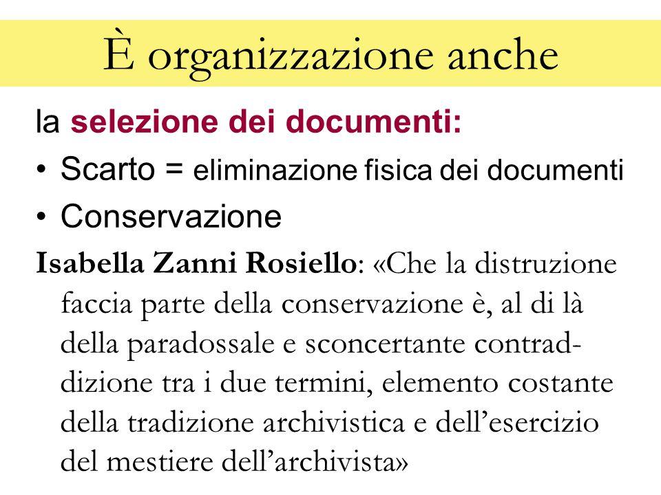 È organizzazione anche la selezione dei documenti: Scarto = eliminazione fisica dei documenti Conservazione Isabella Zanni Rosiello: «Che la distruzione faccia parte della conservazione è, al di là della paradossale e sconcertante contrad- dizione tra i due termini, elemento costante della tradizione archivistica e dell'esercizio del mestiere dell'archivista»