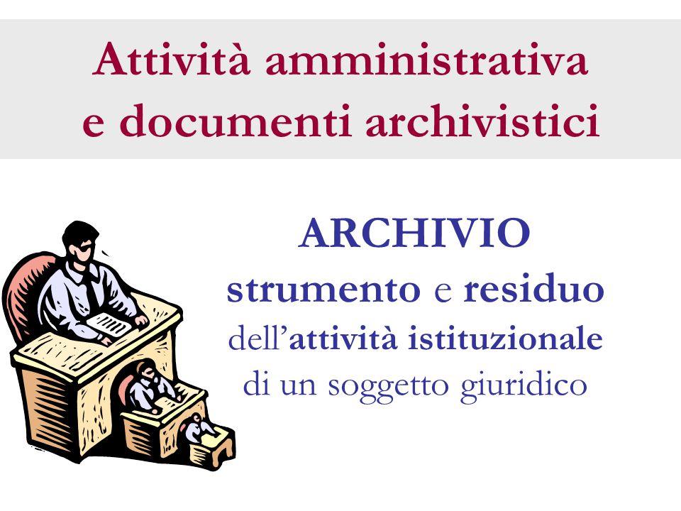 Attività amministrativa e documenti archivistici ARCHIVIO strumento e residuo dell'attività istituzionale di un soggetto giuridico
