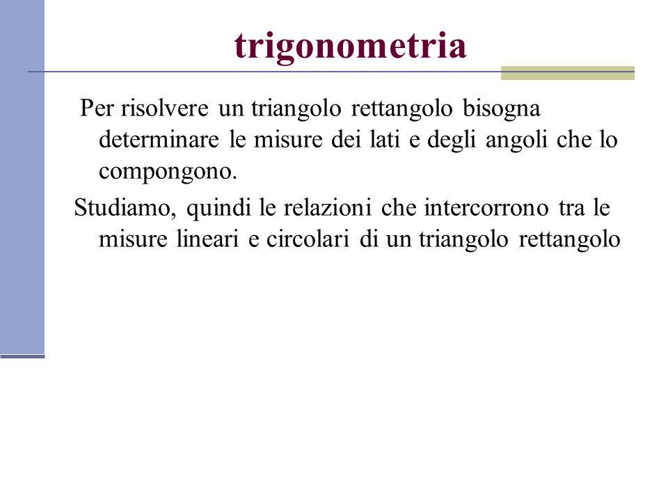 trigonometria Per risolvere un triangolo rettangolo bisogna determinare le misure dei lati e degli angoli che lo compongono. Studiamo, quindi le relaz