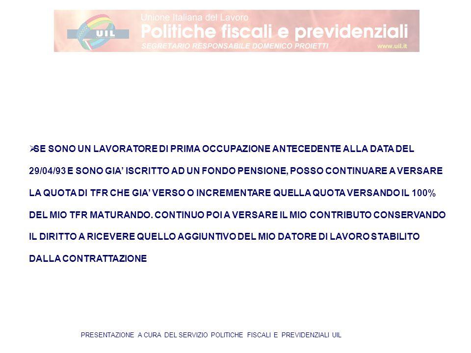 PRESENTAZIONE A CURA DEL SERVIZIO POLITICHE FISCALI E PREVIDENZIALI UIL  SE SONO UN LAVORATORE DI PRIMA OCCUPAZIONE ANTECEDENTE ALLA DATA DEL 29/04/93 E SONO GIA' ISCRITTO AD UN FONDO PENSIONE, POSSO CONTINUARE A VERSARE LA QUOTA DI TFR CHE GIA' VERSO O INCREMENTARE QUELLA QUOTA VERSANDO IL 100% DEL MIO TFR MATURANDO.