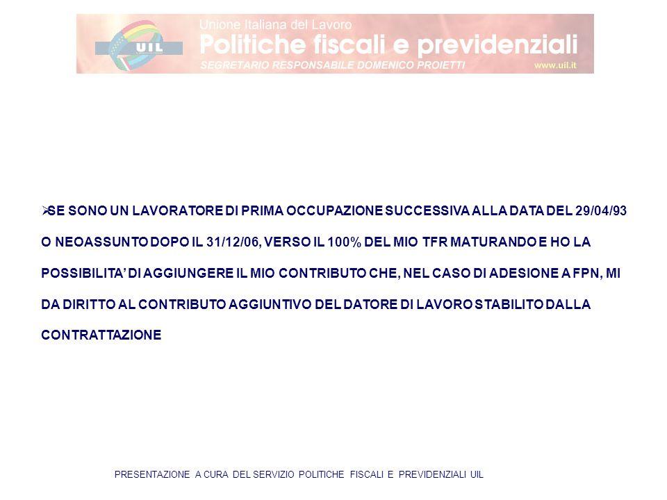 PRESENTAZIONE A CURA DEL SERVIZIO POLITICHE FISCALI E PREVIDENZIALI UIL  SE SONO UN LAVORATORE DI PRIMA OCCUPAZIONE SUCCESSIVA ALLA DATA DEL 29/04/93 O NEOASSUNTO DOPO IL 31/12/06, VERSO IL 100% DEL MIO TFR MATURANDO E HO LA POSSIBILITA' DI AGGIUNGERE IL MIO CONTRIBUTO CHE, NEL CASO DI ADESIONE A FPN, MI DA DIRITTO AL CONTRIBUTO AGGIUNTIVO DEL DATORE DI LAVORO STABILITO DALLA CONTRATTAZIONE