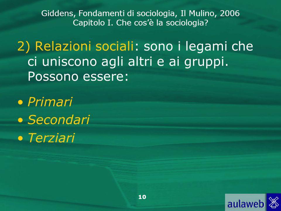Giddens, Fondamenti di sociologia, Il Mulino, 2006 Capitolo I. Che cos'è la sociologia? 10 2) Relazioni sociali: sono i legami che ci uniscono agli al