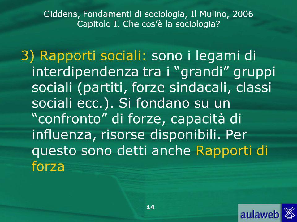 Giddens, Fondamenti di sociologia, Il Mulino, 2006 Capitolo I. Che cos'è la sociologia? 14 3) Rapporti sociali: sono i legami di interdipendenza tra i