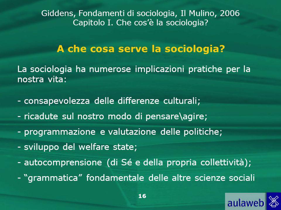 Giddens, Fondamenti di sociologia, Il Mulino, 2006 Capitolo I. Che cos'è la sociologia? 16 A che cosa serve la sociologia? La sociologia ha numerose i