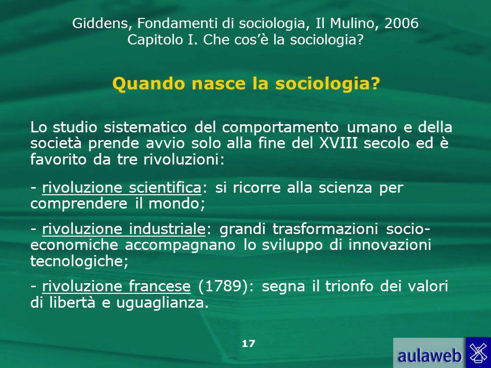 Giddens, Fondamenti di sociologia, Il Mulino, 2006 Capitolo I. Che cos'è la sociologia? 17 Quando nasce la sociologia? Lo studio sistematico del compo