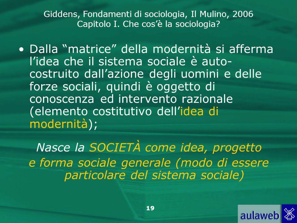 """Giddens, Fondamenti di sociologia, Il Mulino, 2006 Capitolo I. Che cos'è la sociologia? 19 Dalla """"matrice"""" della modernità si afferma l'idea che il si"""