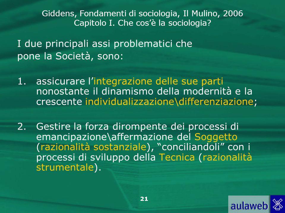 Giddens, Fondamenti di sociologia, Il Mulino, 2006 Capitolo I. Che cos'è la sociologia? 21 I due principali assi problematici che pone la Società, son