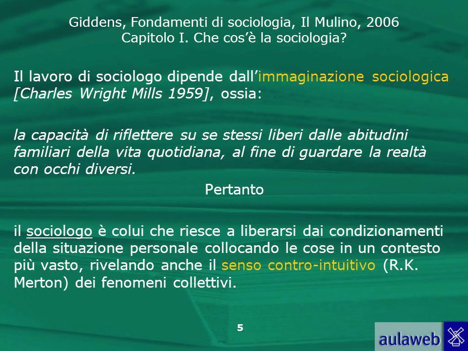 Giddens, Fondamenti di sociologia, Il Mulino, 2006 Capitolo I. Che cos'è la sociologia? 5 Il lavoro di sociologo dipende dall'immaginazione sociologic