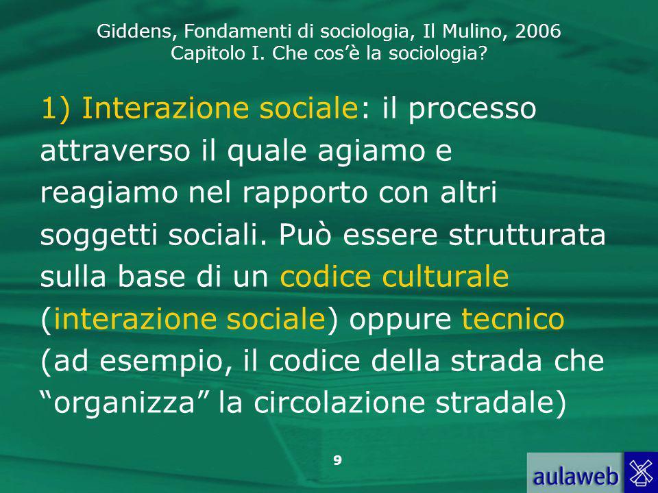 Giddens, Fondamenti di sociologia, Il Mulino, 2006 Capitolo I. Che cos'è la sociologia? 9 1) Interazione sociale: il processo attraverso il quale agia