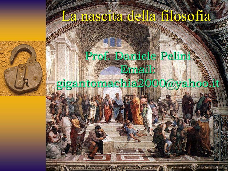 Prof. Daniele Pelini Email: gigantomachia2000@yahoo.it La nascita della filosofia