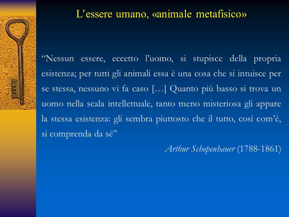 Nessun essere, eccetto l'uomo, si stupisce della propria esistenza; per tutti gli animali essa è una cosa che si intuisce per se stessa, nessuno vi fa caso […] Quanto più basso si trova un uomo nella scala intellettuale, tanto meno misteriosa gli appare la stessa esistenza: gli sembra piuttosto che il tutto, così com'è, si comprenda da sé Arthur Schopenhauer (1788-1861) L'essere umano, «animale metafisico»