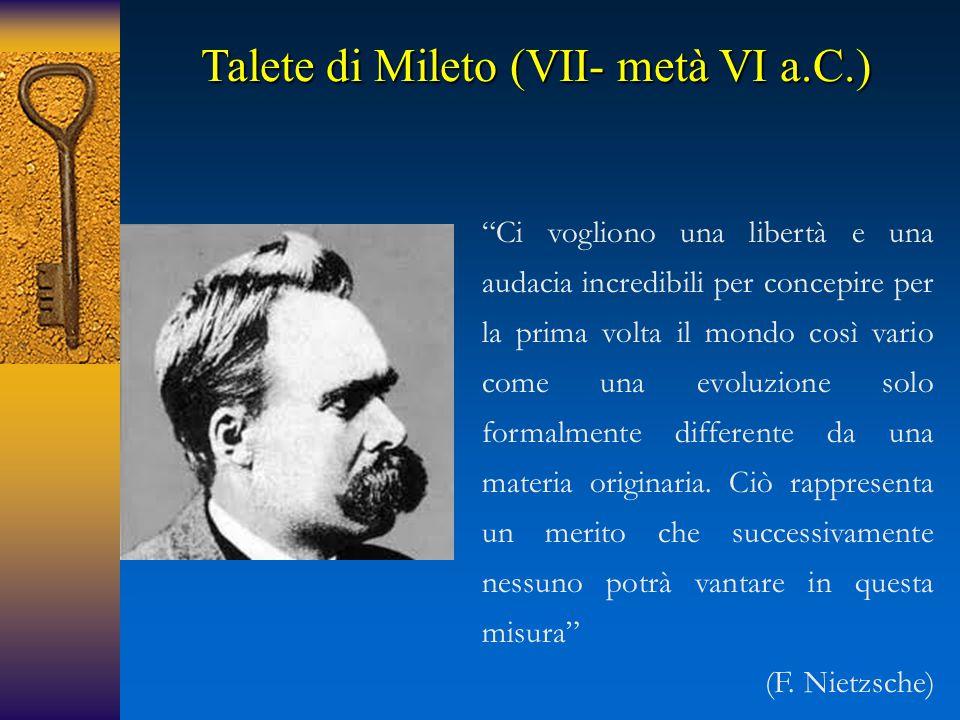 Talete di Mileto (VII- metà VI a.C.) Ci vogliono una libertà e una audacia incredibili per concepire per la prima volta il mondo così vario come una evoluzione solo formalmente differente da una materia originaria.