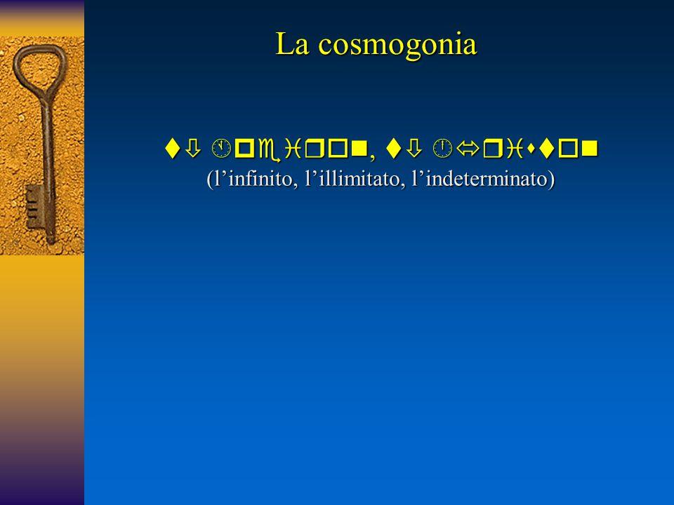 La cosmogonia  ,   (l'infinito, l'illimitato, l'indeterminato)