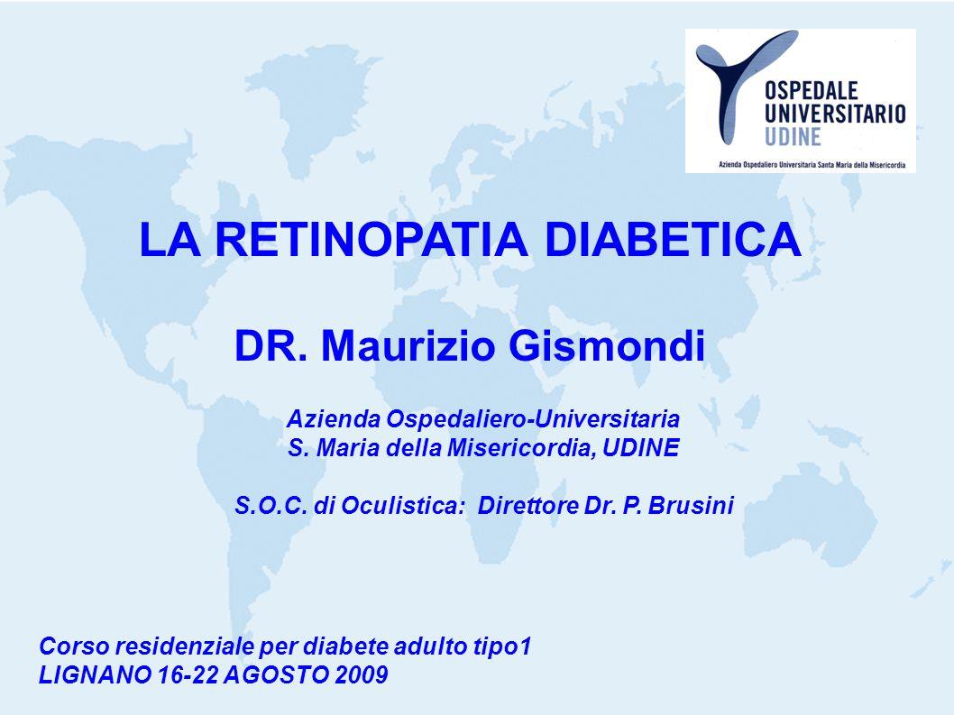 LA RETINOPATIA DIABETICA DR. Maurizio Gismondi Azienda Ospedaliero-Universitaria S. Maria della Misericordia, UDINE S.O.C. di Oculistica: Direttore Dr
