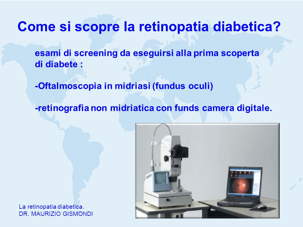 Come si scopre la retinopatia diabetica? La retinopatia diabetica. DR. MAURIZIO GISMONDI esami di screening da eseguirsi alla prima scoperta di diabet