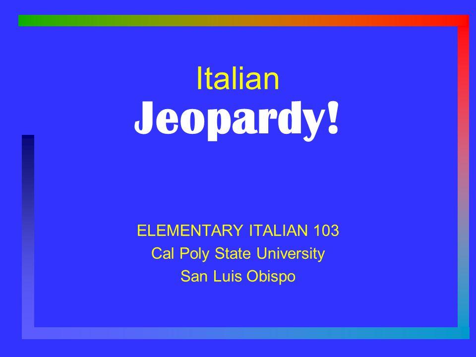 Jeopardy! Italian ELEMENTARY ITALIAN 103 Cal Poly State University San Luis Obispo