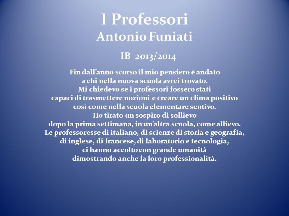 I Professori Antonio Funiati IB 2013/2014 Fin dall'anno scorso il mio pensiero è andato a chi nella nuova scuola avrei trovato.