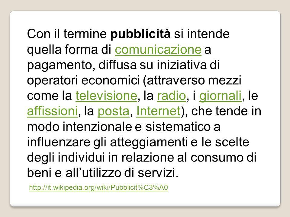 Con il termine pubblicità si intende quella forma di comunicazione a pagamento, diffusa su iniziativa di operatori economici (attraverso mezzi come la televisione, la radio, i giornali, le affissioni, la posta, Internet), che tende in modo intenzionale e sistematico a influenzare gli atteggiamenti e le scelte degli individui in relazione al consumo di beni e all'utilizzo di servizi.comunicazionetelevisioneradiogiornali affissionipostaInternet http://it.wikipedia.org/wiki/Pubblicit%C3%A0