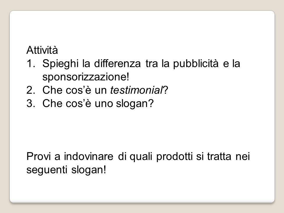Attività 1.Spieghi la differenza tra la pubblicità e la sponsorizzazione! 2.Che cos'è un testimonial? 3.Che cos'è uno slogan? Provi a indovinare di qu