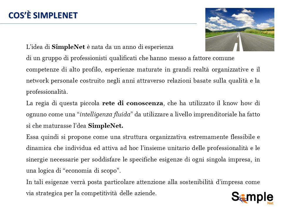COS'È SIMPLENET L'idea di SimpleNet è nata da un anno di esperienza di un gruppo di professionisti qualificati che hanno messo a fattore comune competenze di alto profilo, esperienze maturate in grandi realtà organizzative e il network personale costruito negli anni attraverso relazioni basate sulla qualità e la professionalità.