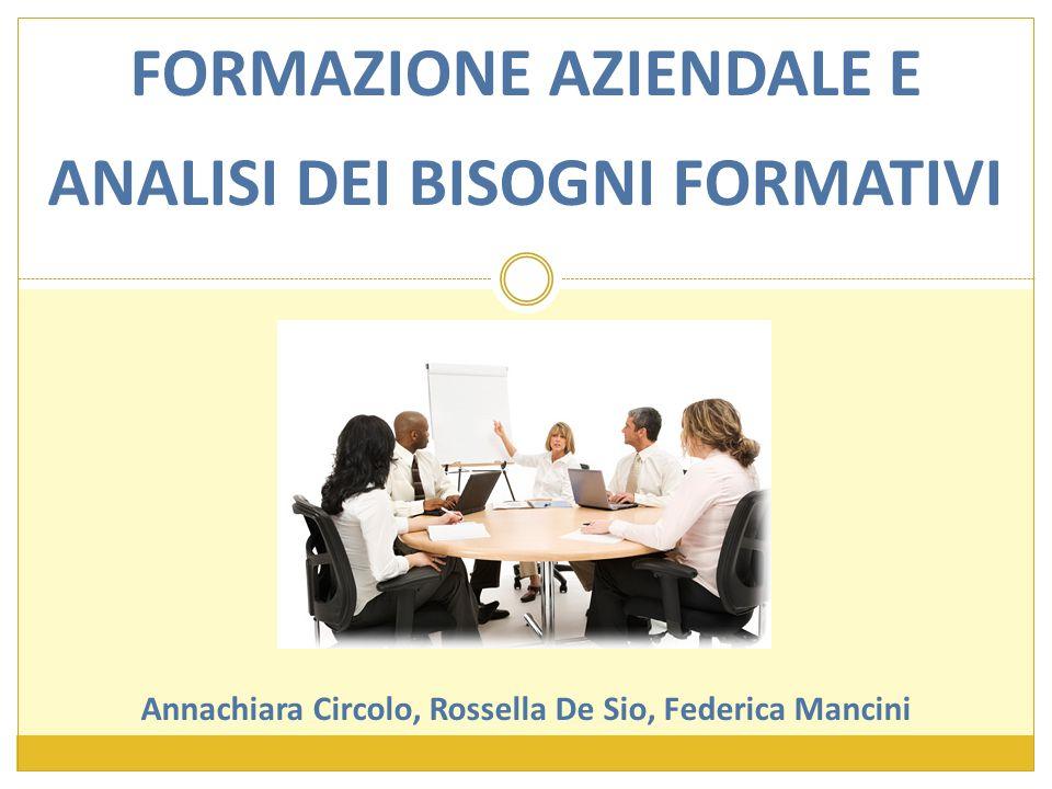 FORMAZIONE AZIENDALE E ANALISI DEI BISOGNI FORMATIVI Annachiara Circolo, Rossella De Sio, Federica Mancini