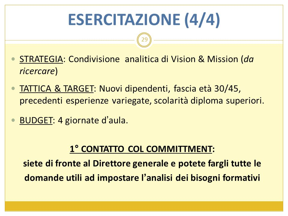 29 BUDGET: 4 giornate d'aula. ESERCITAZIONE (4/4) STRATEGIA: Condivisione analitica di Vision & Mission (da ricercare) TATTICA & TARGET: Nuovi dipende