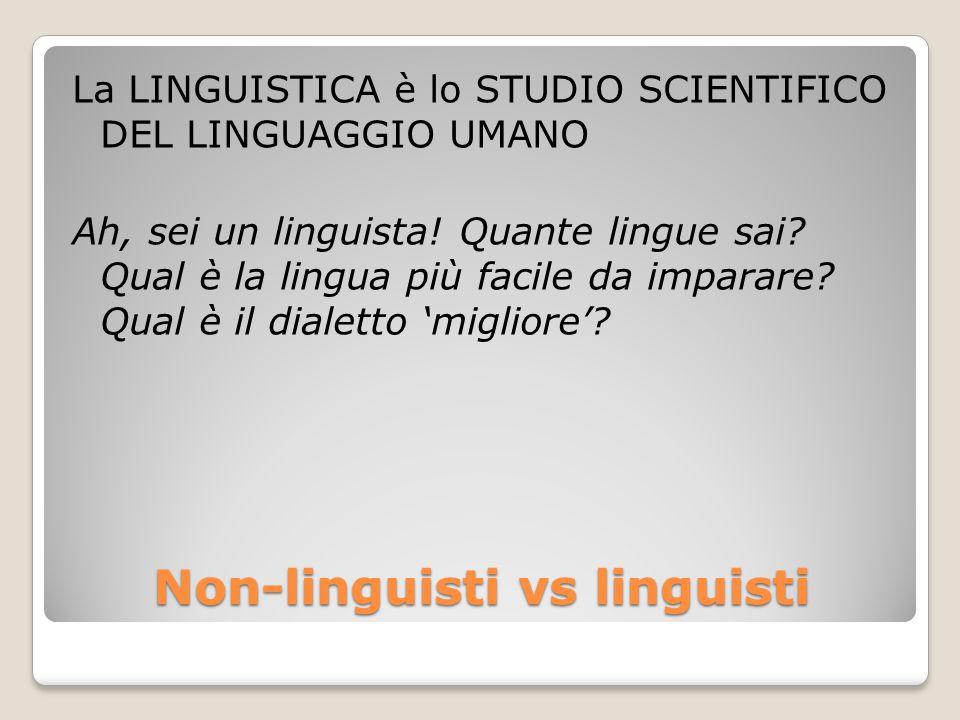 Non-linguisti vs linguisti La LINGUISTICA è lo STUDIO SCIENTIFICO DEL LINGUAGGIO UMANO Ah, sei un linguista! Quante lingue sai? Qual è la lingua più f