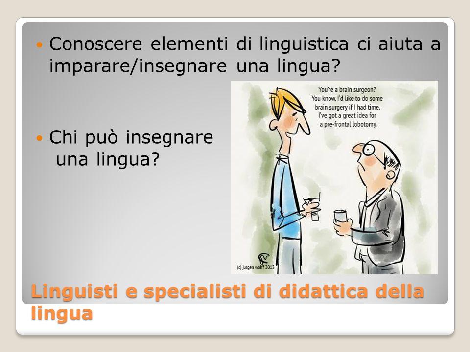 Linguisti e specialisti di didattica della lingua Conoscere elementi di linguistica ci aiuta a imparare/insegnare una lingua? Chi può insegnare una li