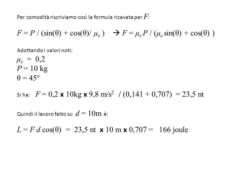 Per comodità riscriviamo così la formula ricavata per F : F = P / (sin(θ) + cos(θ)/ μ c )  F = μ c P / (μ c sin(θ) + cos(θ) ) Adottando i valori noti: μ c = 0,2 P = 10 kg θ = 45° Si ha: F = 0,2 x 10kg x 9,8 m/s 2 / (0,141 + 0,707) = 23,5 nt Quindi il lavoro fatto su d = 10m è: L = F d cos(θ) = 23,5 nt x 10 m x 0,707 = 166 joule