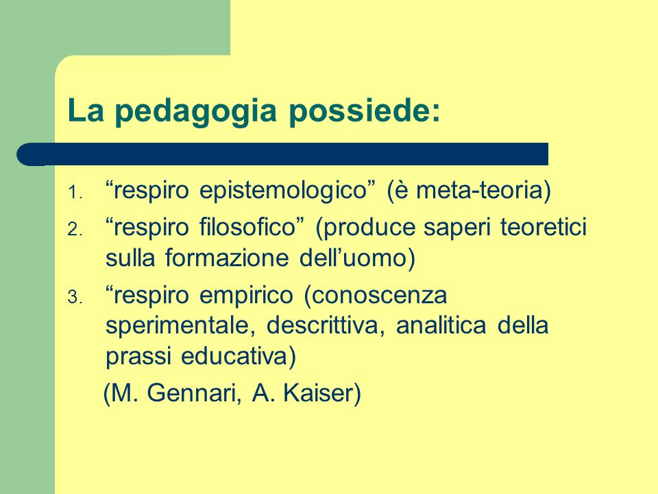 """La pedagogia possiede: 1. """"respiro epistemologico"""" (è meta-teoria) 2. """"respiro filosofico"""" (produce saperi teoretici sulla formazione dell'uomo) 3. """"r"""