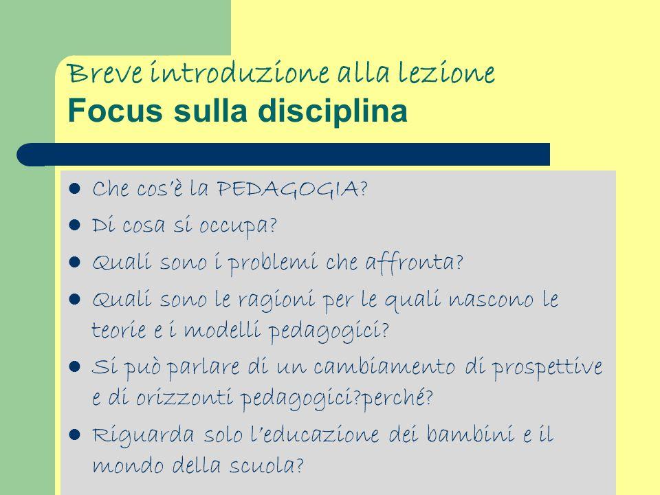 Breve introduzione alla lezione Focus sulla disciplina Che cos'è la PEDAGOGIA? Di cosa si occupa? Quali sono i problemi che affronta? Quali sono le ra