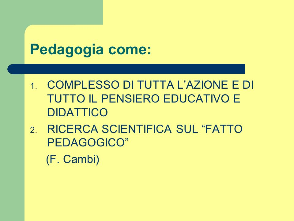 """Pedagogia come: 1. COMPLESSO DI TUTTA L'AZIONE E DI TUTTO IL PENSIERO EDUCATIVO E DIDATTICO 2. RICERCA SCIENTIFICA SUL """"FATTO PEDAGOGICO"""" (F. Cambi)"""