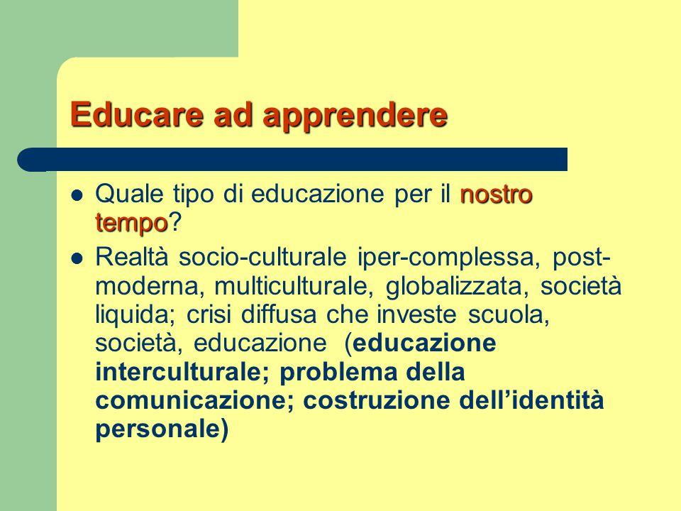 Educare ad apprendere nostro tempo Quale tipo di educazione per il nostro tempo? Realtà socio-culturale iper-complessa, post- moderna, multiculturale,