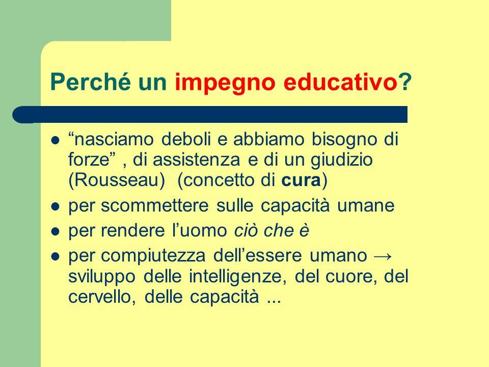 """Perché un impegno educativo? """"nasciamo deboli e abbiamo bisogno di forze"""", di assistenza e di un giudizio (Rousseau) (concetto di cura) per scommetter"""