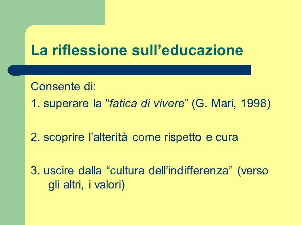 """La riflessione sull'educazione Consente di: 1. superare la """"fatica di vivere"""" (G. Mari, 1998) 2. scoprire l'alterità come rispetto e cura 3. uscire da"""