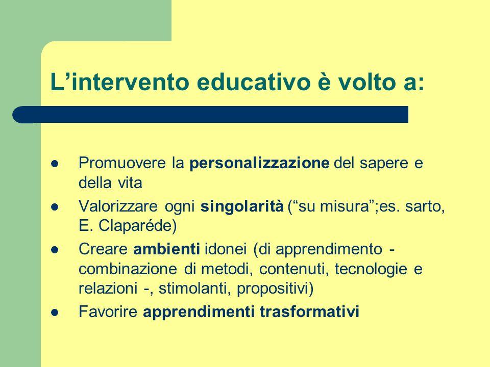 """L'intervento educativo è volto a: Promuovere la personalizzazione del sapere e della vita Valorizzare ogni singolarità (""""su misura"""";es. sarto, E. Clap"""