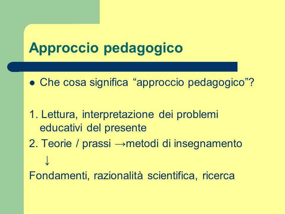 """Approccio pedagogico Che cosa significa """"approccio pedagogico""""? 1. Lettura, interpretazione dei problemi educativi del presente 2. Teorie / prassi →me"""