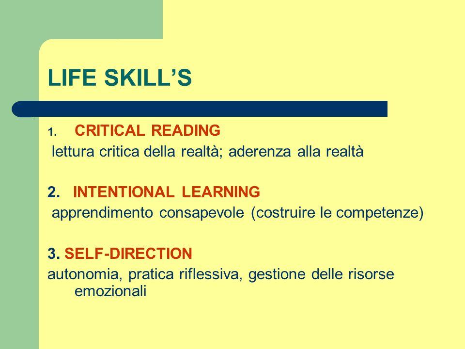 LIFE SKILL'S 1. CRITICAL READING lettura critica della realtà; aderenza alla realtà 2. INTENTIONAL LEARNING apprendimento consapevole (costruire le co