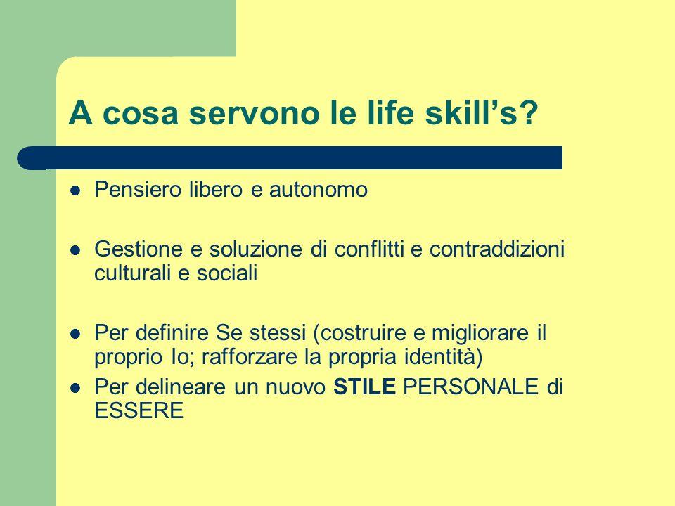 A cosa servono le life skill's? Pensiero libero e autonomo Gestione e soluzione di conflitti e contraddizioni culturali e sociali Per definire Se stes