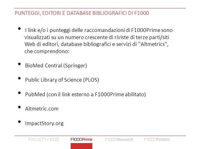 PUNTEGGI, EDITORI E DATABASE BIBLIOGRAFICI DI F1000 I link e/o i punteggi delle raccomandazioni di F1000Prime sono visualizzati su un numero crescente di riviste di terze parti/siti Web di editori, database bibliografici e servizi di Altmetrics , che comprendono: BioMed Central (Springer) Public Library of Science (PLOS) PubMed (con il link esterno a F1000Prime abilitato) Altmetric.com ImpactStory.org