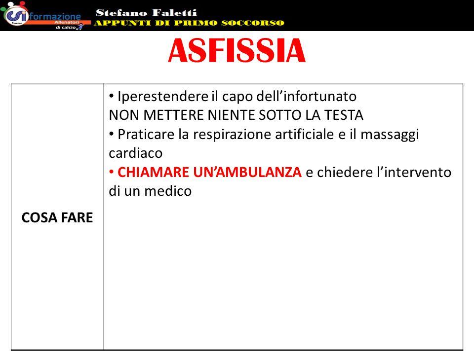 ASFISSIA COSA FARE Iperestendere il capo dell'infortunato NON METTERE NIENTE SOTTO LA TESTA Praticare la respirazione artificiale e il massaggi cardia