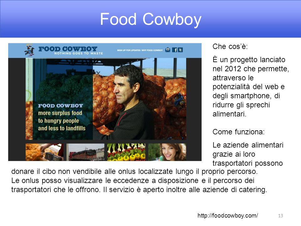Food Cowboy 13 Che cos'è: È un progetto lanciato nel 2012 che permette, attraverso le potenzialità del web e degli smartphone, di ridurre gli sprechi alimentari.