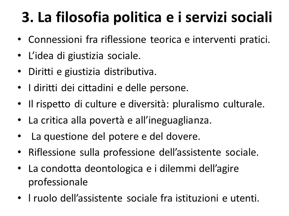 3. La filosofia politica e i servizi sociali Connessioni fra riflessione teorica e interventi pratici. L'idea di giustizia sociale. Diritti e giustizi