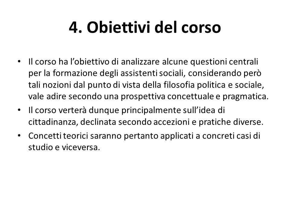 4. Obiettivi del corso Il corso ha l'obiettivo di analizzare alcune questioni centrali per la formazione degli assistenti sociali, considerando però t