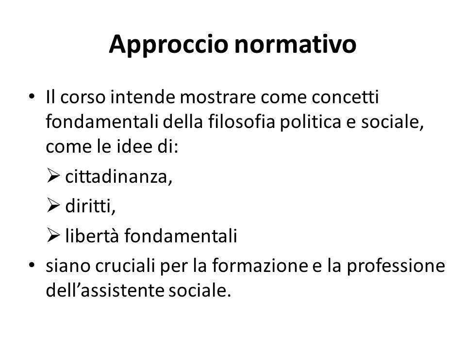 Approccio normativo Il corso intende mostrare come concetti fondamentali della filosofia politica e sociale, come le idee di:  cittadinanza,  diritt