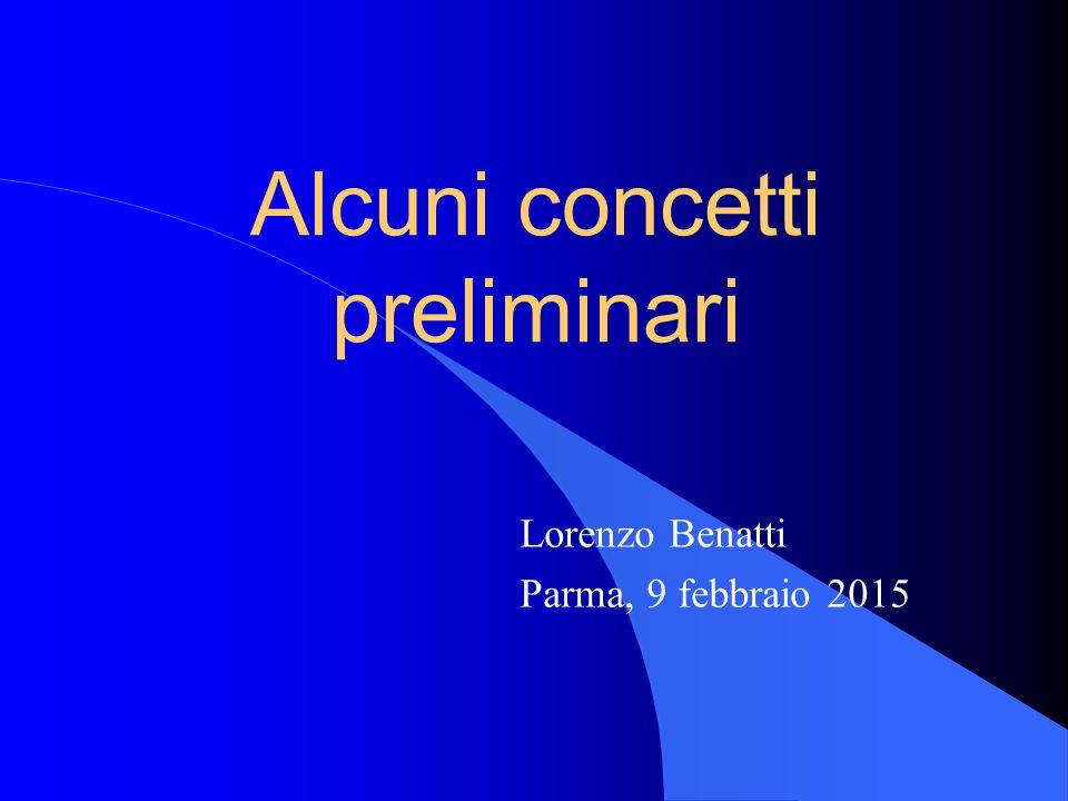 Alcuni concetti preliminari Lorenzo Benatti Parma, 9 febbraio 2015