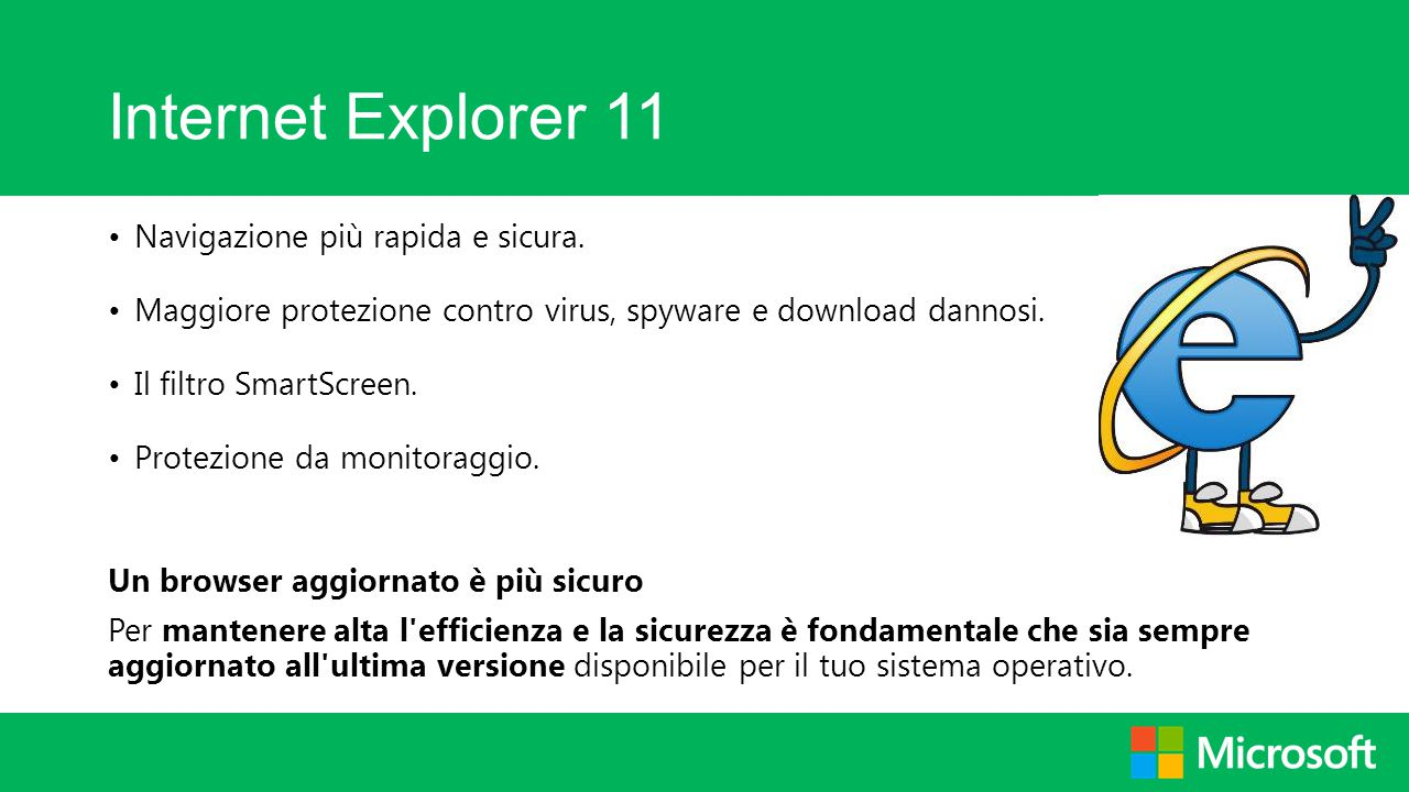 Internet Explorer 11 Navigazione più rapida e sicura. Maggiore protezione contro virus, spyware e download dannosi. Il filtro SmartScreen. Protezione