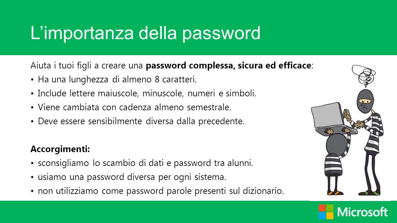 L'importanza della password Aiuta i tuoi figli a creare una password complessa, sicura ed efficace: Ha una lunghezza di almeno 8 caratteri. Include le