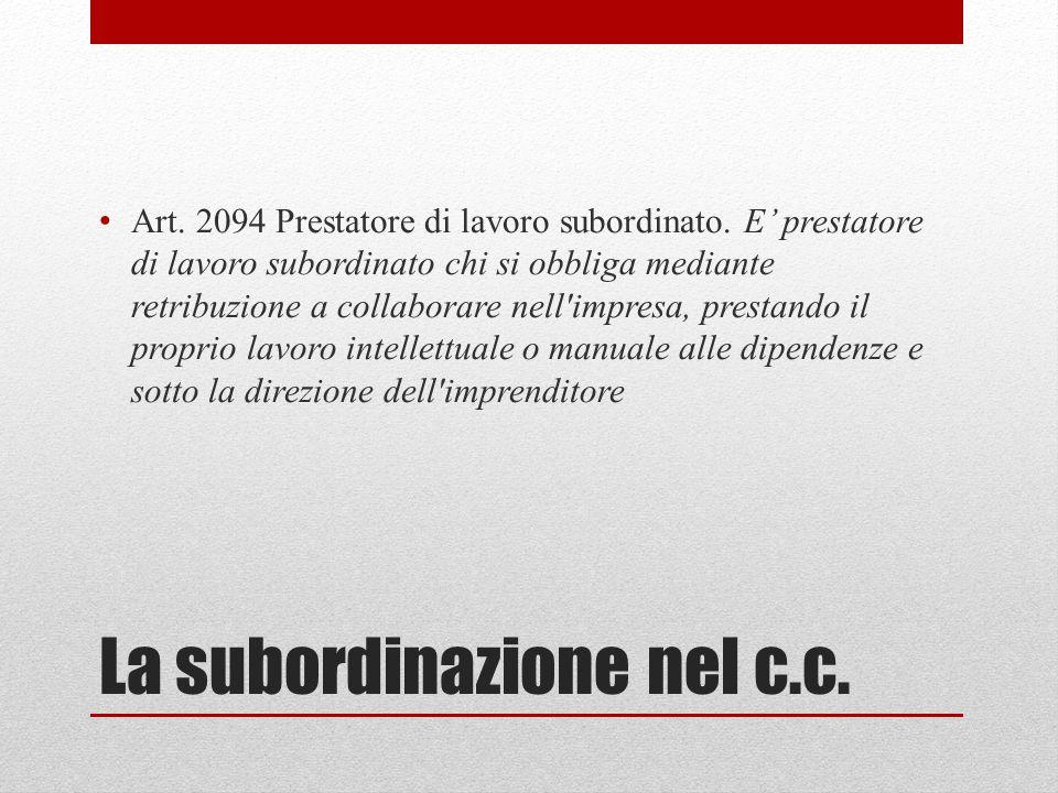La subordinazione nel c.c. Art. 2094 Prestatore di lavoro subordinato. E' prestatore di lavoro subordinato chi si obbliga mediante retribuzione a coll